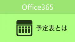 Office365の機能の「予定表」ってなんだろう?