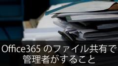 Office365の管理者が「ファイル共有」で行うこと・注意すること