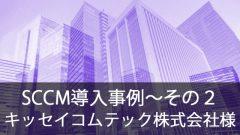 SCCM導入事例~キッセイコムテック株式会社様~その2