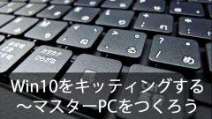 クローニングでWindows10を簡単キッティング!~マスターPCをつくる時のポイント