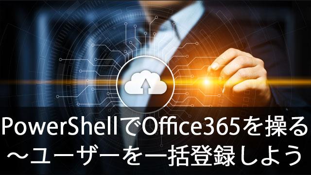 PowerShellでOffice365を操作する~ユーザーを一括登録しよう