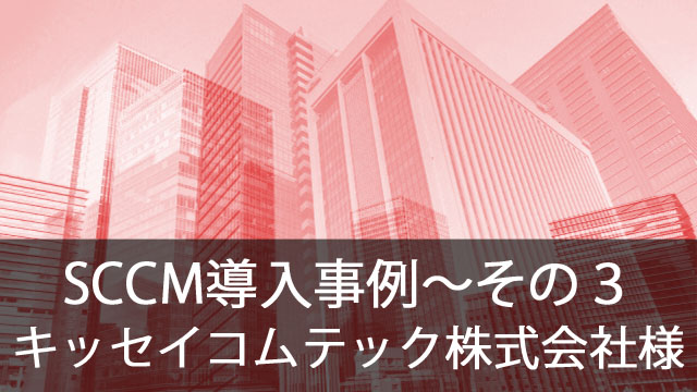 SCCM導入事例~キッセイコムテック株式会社様~その3