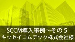 SCCM導入事例~キッセイコムテック株式会社様~その5