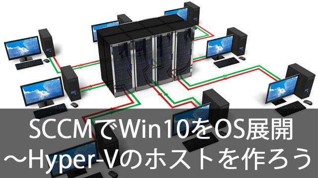 SCCMでWindows10をOS展開!~Hyper-Vのホスト環境を作ろう