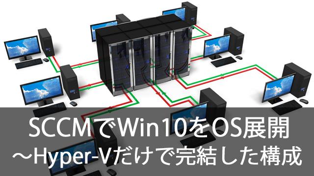 SCCMでWindows10をOS展開!~Hyper-Vだけで完結させる構成を見てみよう