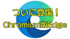 [新Edge]旧Edgeと共存できない?IEモード?Chromium版Edgeは何が違う?