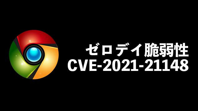 すぐにGoogle Chromeのアップデートを!ゼロデイ脆弱性CVE-2021-21148に対応
