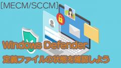 [MECM/SCCM]Windows Defenderの定義ファイルの状態を確認してみよう