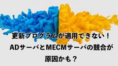 更新プログラムが適用できない! ADサーバとMECMサーバの競合が原因かも?