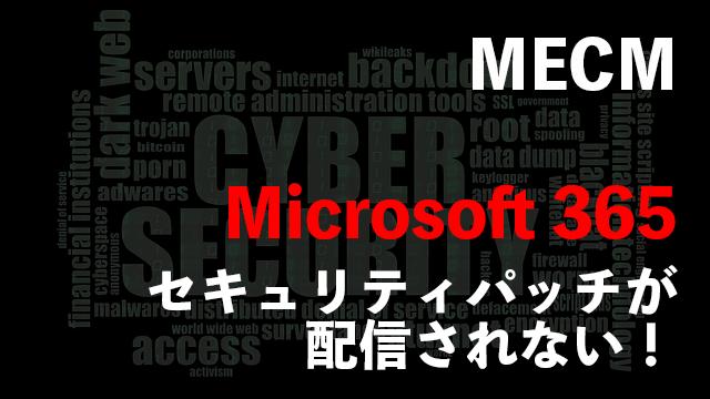 [MECM/SCCM]Microsoft 365(Office 365)のセキュリティパッチが配信されない場合の対処法