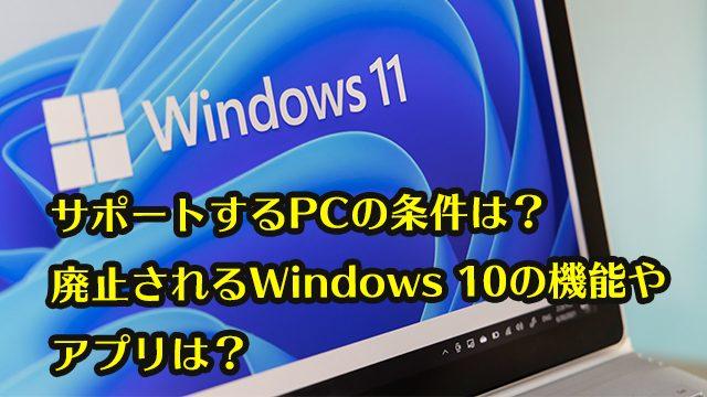 サポートするPCの条件は? 廃止されるWindows 10の機能や アプリは?