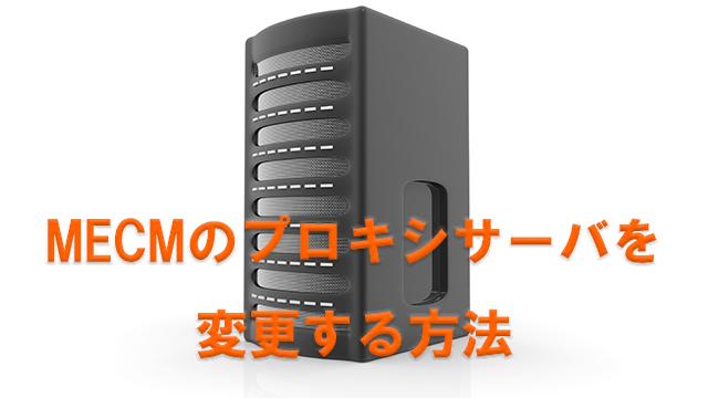 MECMのプロキシサーバを変更する方法