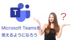 Microsoft Teamsを使えるようになろう!