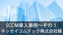 SCCM導入事例~キッセイコムテック株式会社様~その1