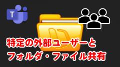 Microsoft Teamsのフォルダ・ファイルを特定の外部ユーザーと共有する方法