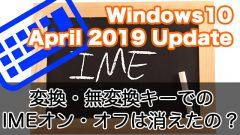 【Windows10 April 2019 Update】次期Windows 10の変換・無変換でのIMEオン・オフは消えてなかった!