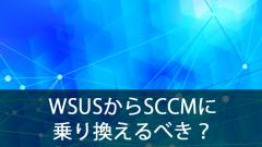 WSUSからSCCMに乗り換えた方がいいの?
