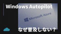 なぜWindows Autopilotは普及しないのか?やはりMECMがおすすめ