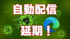 [新Edge]国内の自動配信が2020年4月17日以降に延期!新型コロナウィルスの影響
