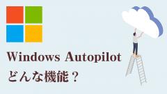 リモートワークPCの管理に最適!Windows Autopilotとは?
