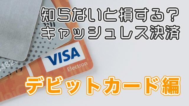 知らないと損する?キャッシュレス決済 - デビットカード編