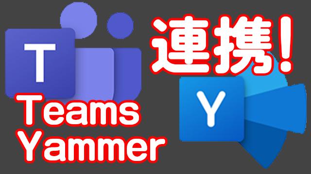 TeamsとYammerをコミュニティアプリで連携!Teamsへの移行が加速するか!?
