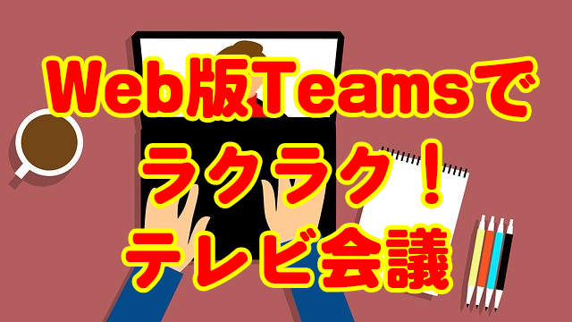 TeamsのWeb版を使えばアカウントなしにブラウザだけでテレビ会議ができる