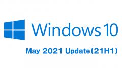 [KB5000736]Windows 10 May 2021 Update(21H1)がリリース!Windows 10有効化(イネーブルメント)パッケージでアップデート可