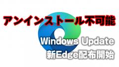 アンインストール不可能!Windows Updateで新Edge自動配布開始
