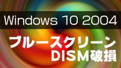 Windows 10 2004に強制アップデートをするとブルースクリーン発生!DISMにも問題が
