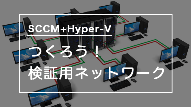 [SCCM]Hyper-VでWindows10をOS展開!検証用ネットワークを作ろう
