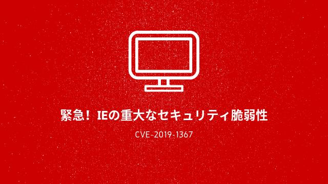 [緊急]IEの重大な脆弱性CVE-2019-1367の修正プログラムをすぐ適用せよ!