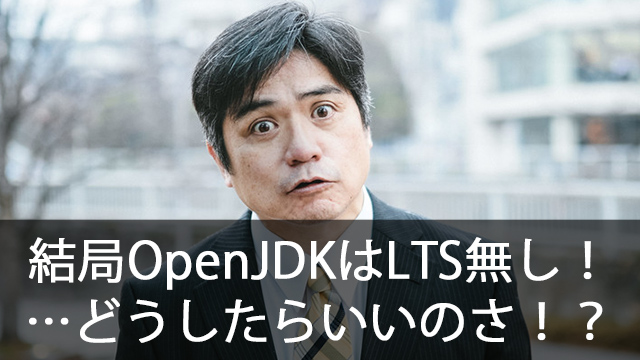 OpenJDKのLTSはどうなった?クラウドではどうなの?結局何を選んだらいいんだ!?