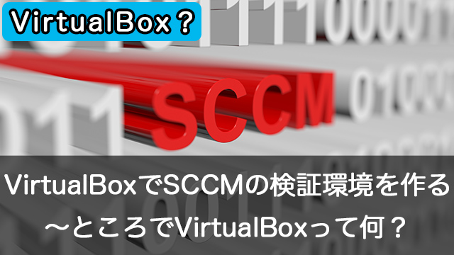 Oracle VM VirtualBoxでSCCMの検証環境を作成しよう~VirtualBoxとは?