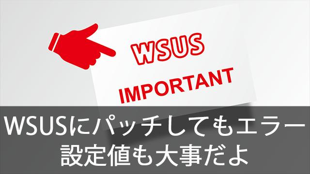 WSUSに更新プログラムを適用してるのにエラーが(泣)WSUSの設定値はとっても大事!
