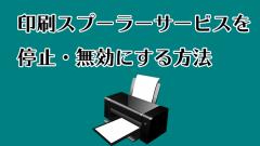 印刷スプーラーサービスを停止・無効にする方法