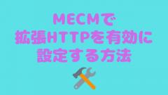 [MECM/SCCM]拡張HTTPを有効に設定する方法