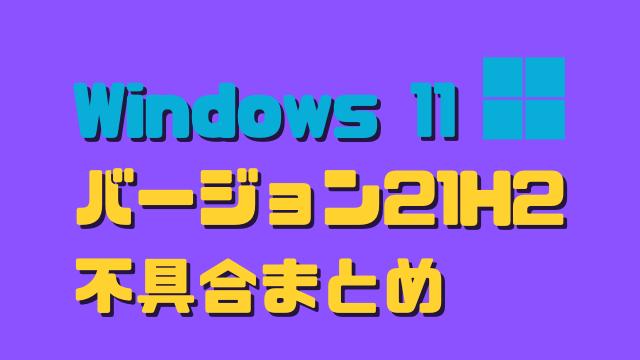 Windows 11 バージョン21H2の不具合まとめ