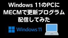 [MECM(SCCM)]Windows 11をインストールしたPCをMECMで管理してみた