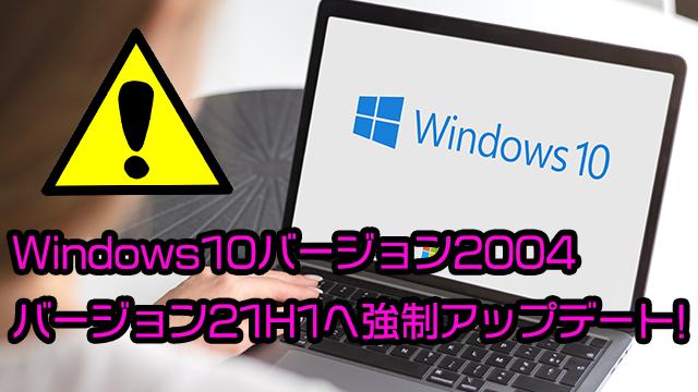 Windows10バージョン2004は強制的にバージョン21H1へアップデートされるので注意!