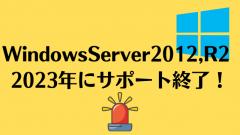 【注意】Windows Server 2012、2012R2が2023年にサポート終了!企業は早めの対策を!