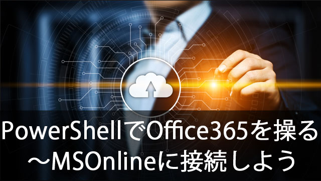 PowerShellでOffice365を操作する~MSOnlineに接続しよう