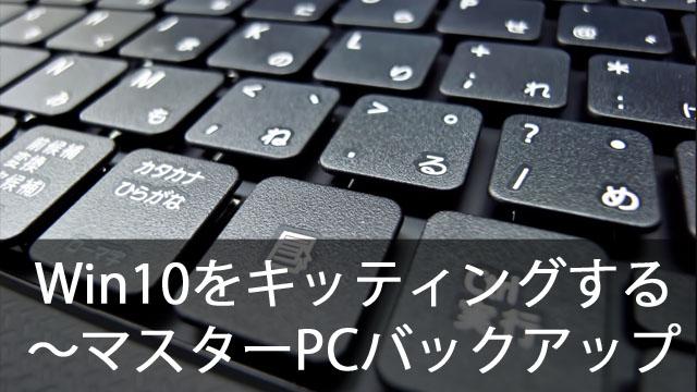 クローニングでWindows10を簡単キッティング!~マスターPCをバックアップする